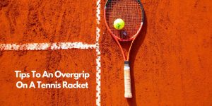 Read more about the article Tips To An Overgrip On A Tennis Racket