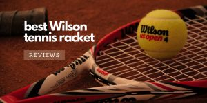 Read more about the article Best Wilson Tennis Racket Reviews (Newest Edition) – An Ultimate Reviews For All Models On The Market