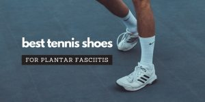 Read more about the article Best Tennis Shoes For Plantar Fasciitis (Newest Edition)