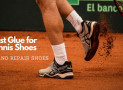Best Glue for Tennis Shoes – Finding The Right Glue For Your Need